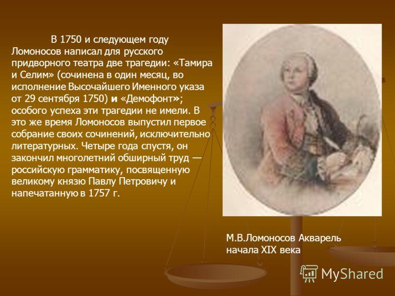 М.В.Ломоносов Акварель начала XIX века В 1750 и следующем году Ломоносов написал для русского придворного театра две трагедии: «Тамира и Селим» (сочинена в один месяц, во исполнение Высочайшего Именного указа от 29 сентября 1750) и «Демофонт»; особог