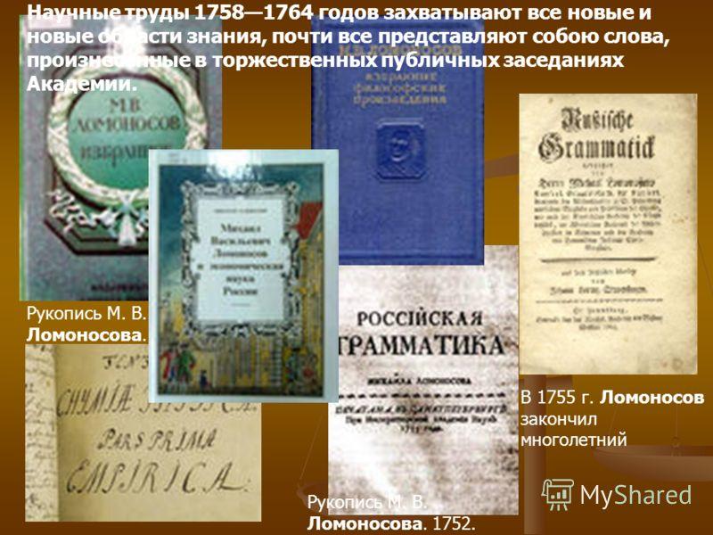 В 1755 г. Ломоносов закончил многолетний Рукопись М. В. Ломоносова. 1752. Научные труды 17581764 годов захватывают все новые и новые области знания, почти все представляют собою слова, произнесенные в торжественных публичных заседаниях Академии.
