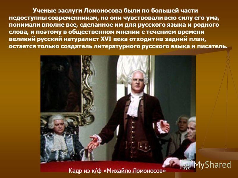 Ученые заслуги Ломоносова были по большей части недоступны современникам, но они чувствовали всю силу его ума, понимали вполне все, сделанное им для русского языка и родного слова, и поэтому в общественном мнении с течением времени великий русский на
