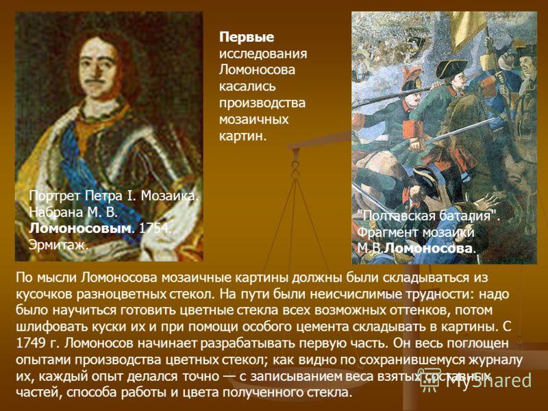 Первые исследования Ломоносова касались производства мозаичных картин. По мысли Ломоносова мозаичные картины должны были складываться из кусочков разноцветных стекол. На пути были неисчислимые трудности: надо было научиться готовить цветные стекла вс