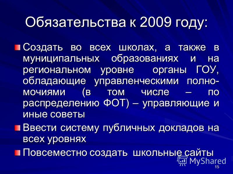 15 Обязательства к 2009 году: Создать во всех школах, а также в муниципальных образованиях и на региональном уровне органы ГОУ, обладающие управленческими полно- мочиями (в том числе – по распределению ФОТ) – управляющие и иные советы Ввести систему