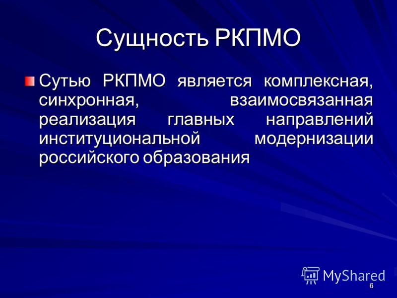 6 Сущность РКПМО Сутью РКПМО является комплексная, синхронная, взаимосвязанная реализация главных направлений институциональной модернизации российского образования