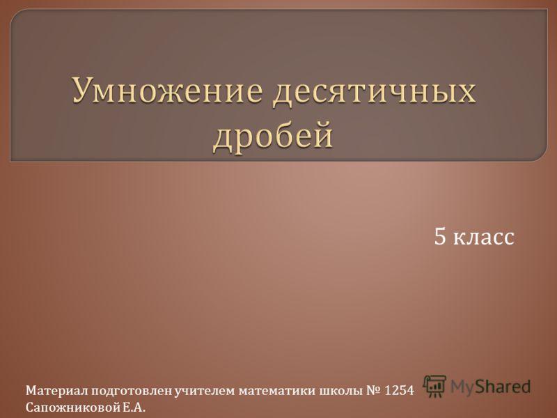 5 класс Материал подготовлен учителем математики школы 1254 Сапожниковой Е. А.