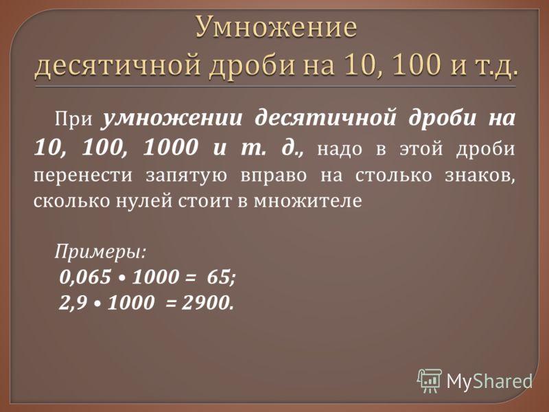 При умножении десятичной дроби на 10, 100, 1000 и т. д., надо в этой дроби перенести запятую вправо на столько знаков, сколько нулей стоит в множителе Примеры : 0,065 1000 = 65; 2,9 1000 = 2900.