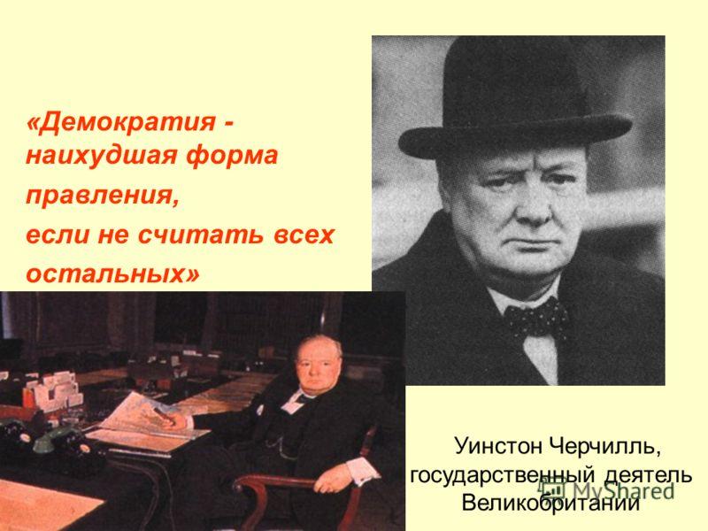 Уинстон Черчилль, государственный деятель Великобритании «Демократия - наихудшая форма правления, если не считать всех остальных»