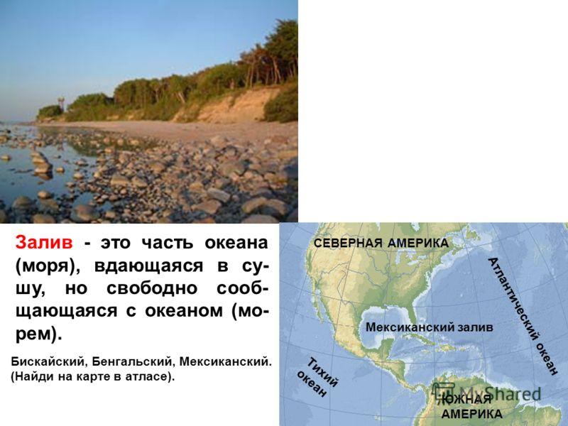 Залив - это часть океана (моря), вдающаяся в су- шу, но свободно сооб- щающаяся с океаном (мо- рем). Бискайский, Бенгальский, Мексиканский. (Найди на карте в атласе). Мексиканский залив Атлантический океан ЮЖНАЯ АМЕРИКА СЕВЕРНАЯ АМЕРИКА Тихий океан