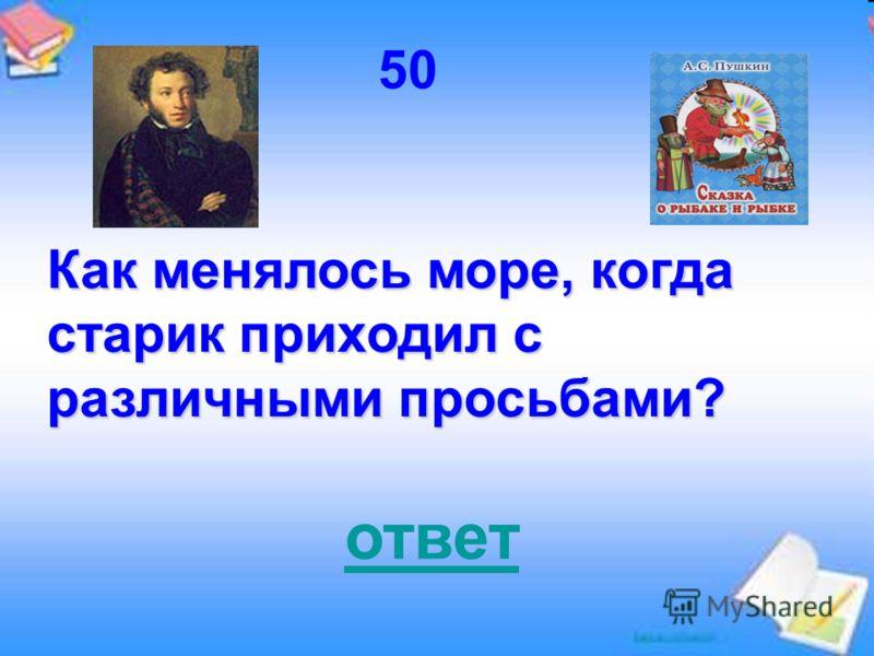50 Как менялось море, когда старик приходил с различными просьбами? ответ