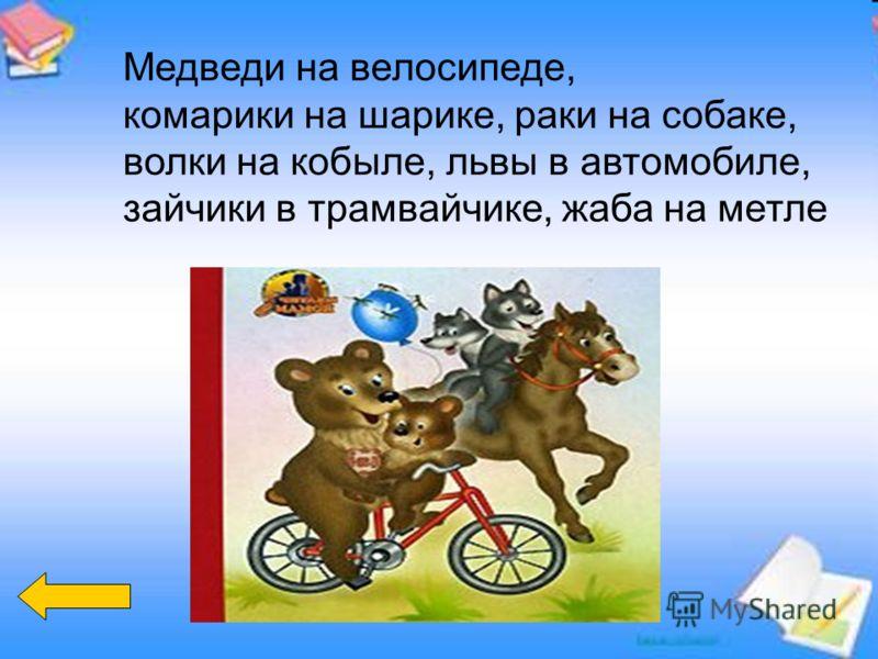 Медведи на велосипеде, комарики на шарике, раки на собаке, волки на кобыле, львы в автомобиле, зайчики в трамвайчике, жаба на метле
