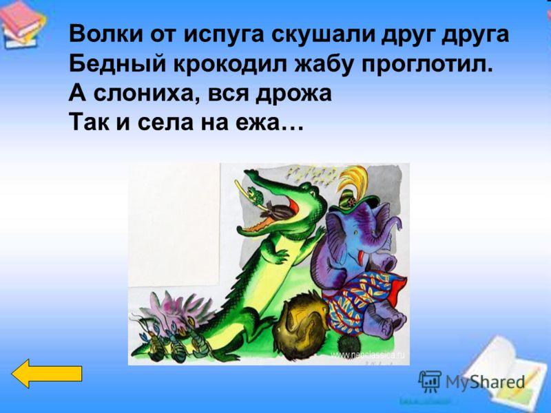 Волки от испуга скушали друг друга Бедный крокодил жабу проглотил. А слониха, вся дрожа Так и села на ежа…