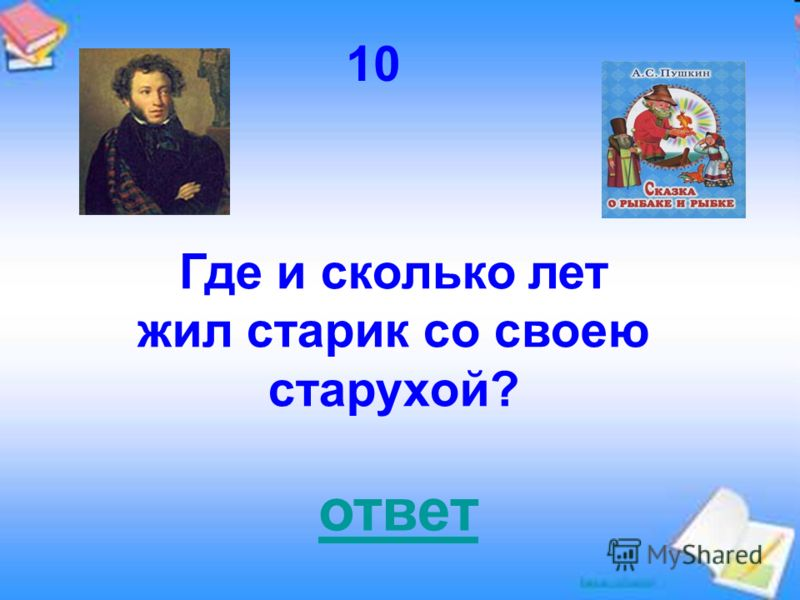10 Где и сколько лет жил старик со своею старухой? ответ