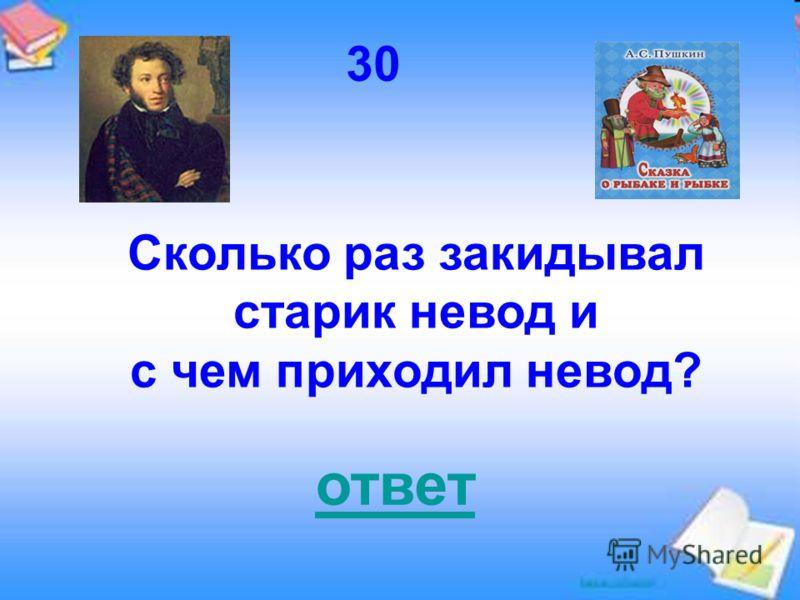 30 Сколько раз закидывал старик невод и с чем приходил невод? ответ