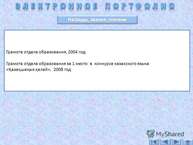 Грамота отдела образования, 2004 год Грамота отдела образования за 1 место в конкурсе казахского языка «Қазақшаңыз қалай», 2008 год