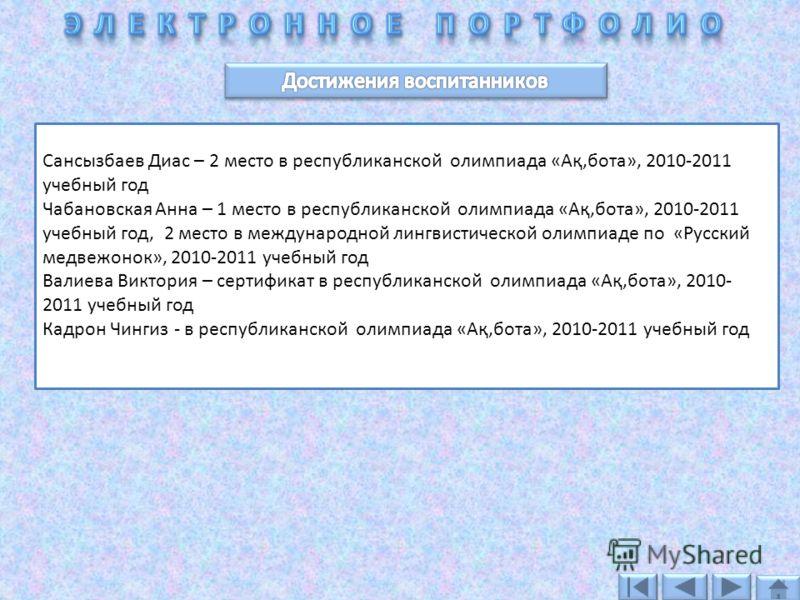 Сансызбаев Диас – 2 место в республиканской олимпиада «Ақ,бота», 2010-2011 учебный год Чабановская Анна – 1 место в республиканской олимпиада «Ақ,бота», 2010-2011 учебный год, 2 место в международной лингвистической олимпиаде по «Русский медвежонок»,