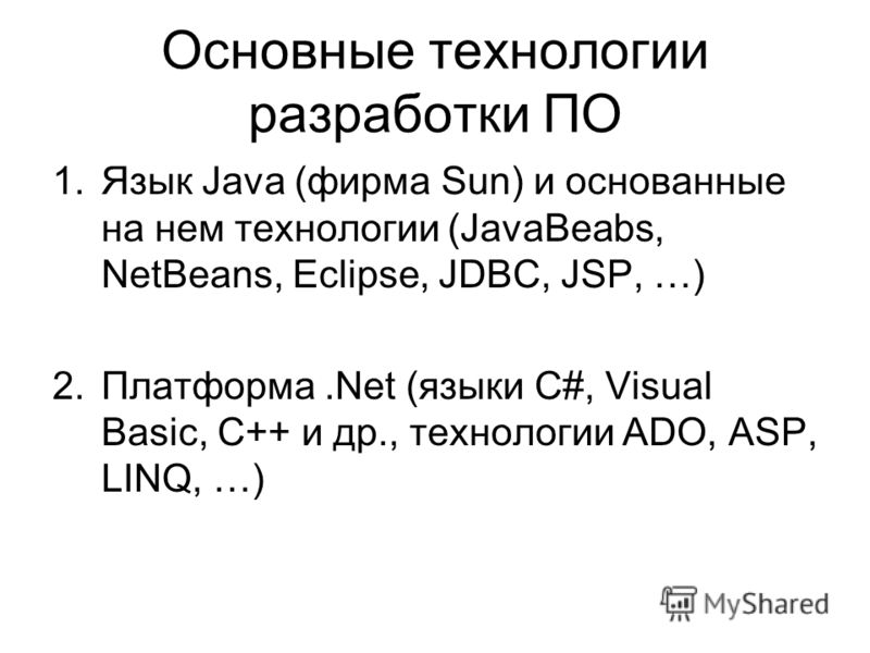 Основные технологии разработки ПО 1.Язык Java (фирма Sun) и основанные на нем технологии (JavaBeabs, NetBeans, Eclipse, JDBC, JSP, …) 2.Платформа.Net (языки C#, Visual Basic, С++ и др., технологии ADO, ASP, LINQ, …)