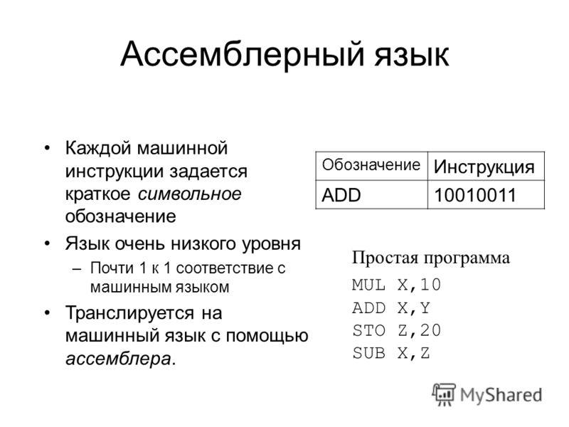 Ассемблерный язык Каждой машинной инструкции задается краткое символьное обозначение Язык очень низкого уровня –Почти 1 к 1 соответствие с машинным языком Транслируется на машинный язык с помощью ассемблера. Обозначение Инструкция ADD10010011 MUL X,1