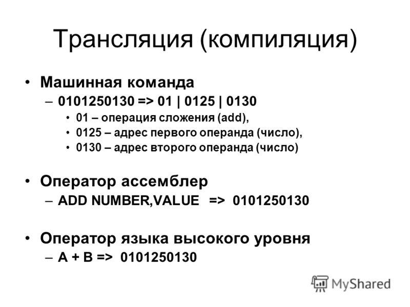 Трансляция (компиляция) Машинная команда –0101250130 => 01 | 0125 | 0130 01 – операция сложения (add), 0125 – адрес первого операнда (число), 0130 – адрес второго операнда (число) Оператор ассемблер –ADD NUMBER,VALUE => 0101250130 Оператор языка высо