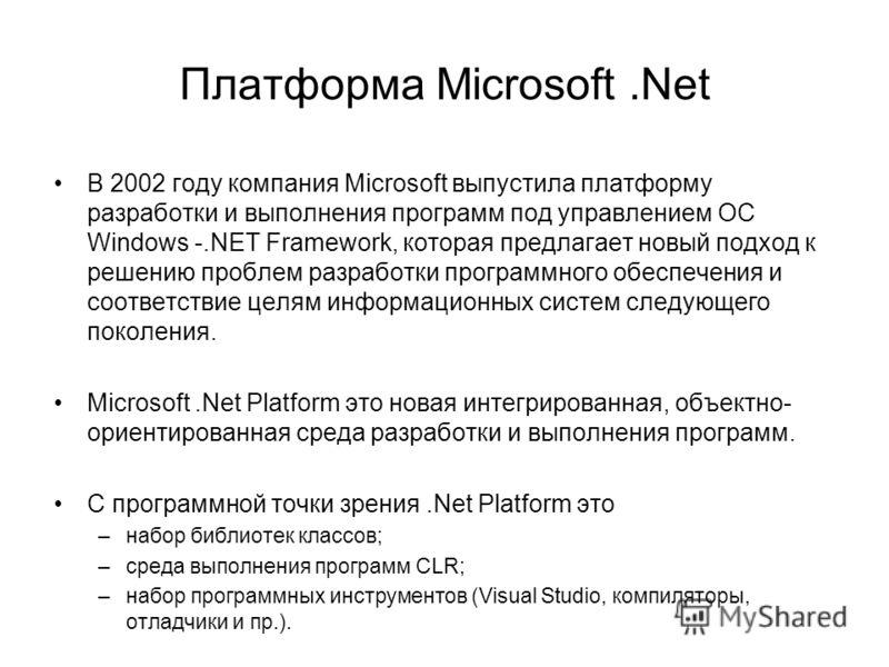 Платформа Microsoft.Net В 2002 году компания Microsoft выпустила платформу разработки и выполнения программ под управлением ОС Windows -.NET Framework, которая предлагает новый подход к решению проблем разработки программного обеспечения и соответств