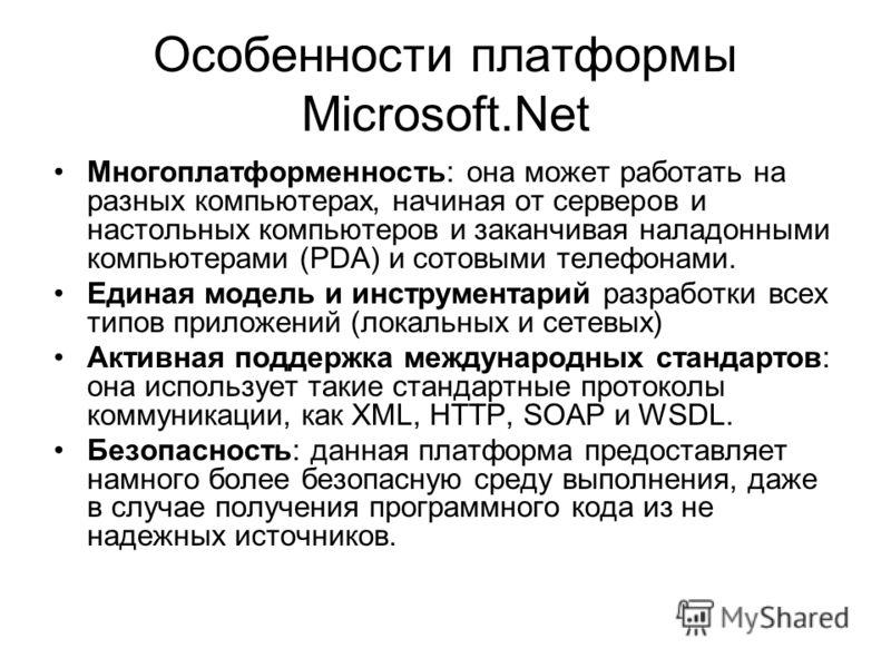 Особенности платформы Microsoft.Net Многоплатформенность: она может работать на разных компьютерах, начиная от серверов и настольных компьютеров и заканчивая наладонными компьютерами (PDA) и сотовыми телефонами. Единая модель и инструментарий разрабо