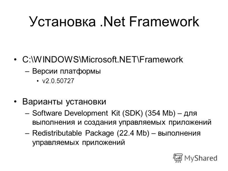 Установка.Net Framework C:\WINDOWS\Microsoft.NET\Framework –Версии платформы v2.0.50727 Варианты установки –Software Development Kit (SDK) (354 Mb) – для выполнения и создания управляемых приложений –Redistributable Package (22.4 Mb) – выполнения упр
