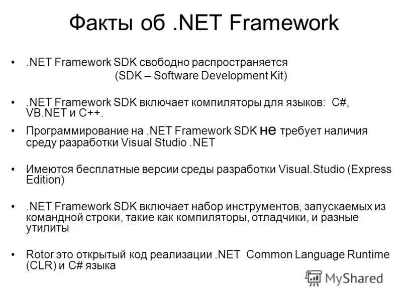 Факты об.NET Framework.NET Framework SDK свободно распространяется (SDK – Software Development Kit).NET Framework SDK включает компиляторы для языков: C#, VB.NET и C++. Программирование на.NET Framework SDK не требует наличия среду разработки Visual