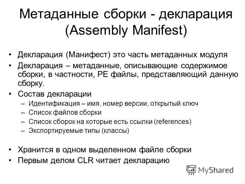 Метаданные сборки - декларация (Assembly Manifest) Декларация (Манифест) это часть метаданных модуля Декларация – метаданные, описывающие содержимое сборки, в частности, PE файлы, представляющий данную сборку. Состав декларации –Идентификация – имя,