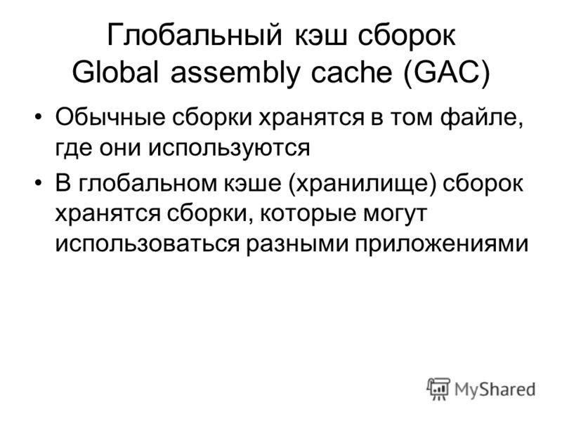 Глобальный кэш сборок Global assembly cache (GAC) Обычные сборки хранятся в том файле, где они используются В глобальном кэше (хранилище) сборок хранятся сборки, которые могут использоваться разными приложениями