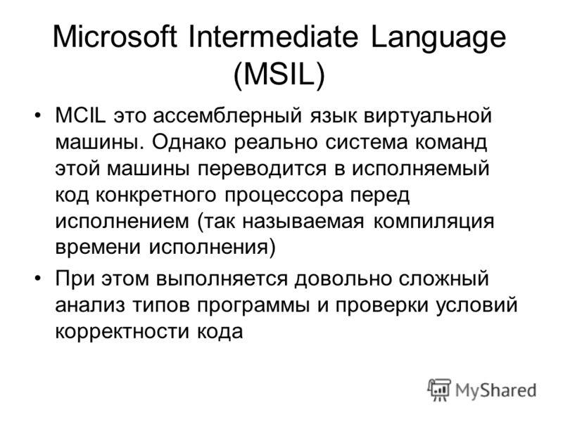Microsoft Intermediate Language (MSIL) MCIL это ассемблерный язык виртуальной машины. Однако реально система команд этой машины переводится в исполняемый код конкретного процессора перед исполнением (так называемая компиляция времени исполнения) При
