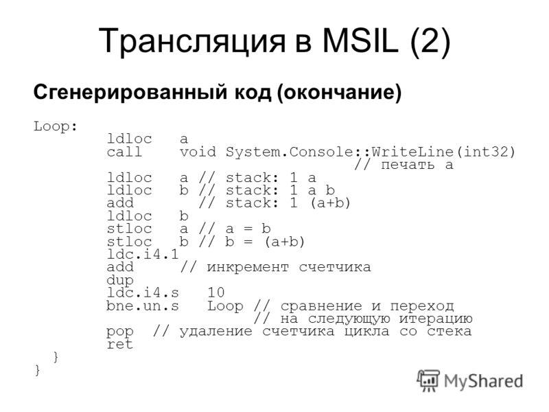 Трансляция в MSIL (2) Сгенерированный код (окончание) Loop: ldloc a call void System.Console::WriteLine(int32) // печать a ldloc a // stack: 1 a ldloc b // stack: 1 a b add // stack: 1 (a+b) ldloc b stloc a // a = b stloc b // b = (a+b) ldc.i4.1 add