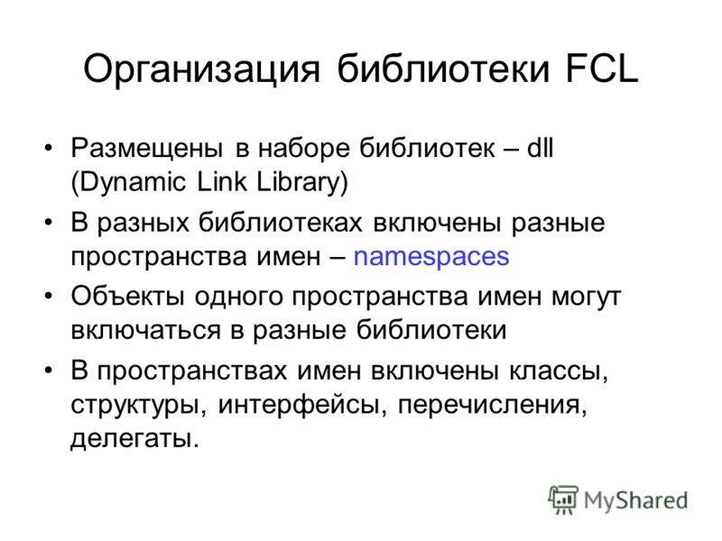 Организация библиотеки FCL Размещены в наборе библиотек – dll (Dynamic Link Library) В разных библиотеках включены разные пространства имен – namespaces Объекты одного пространства имен могут включаться в разные библиотеки В пространствах имен включе