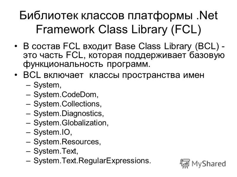 Библиотек классов платформы.Net Framework Class Library (FCL) В состав FCL входит Base Class Library (BCL) - это часть FCL, которая поддерживает базовую функциональность программ. BCL включает классы пространства имен –System, –System.CodeDom, –Syste