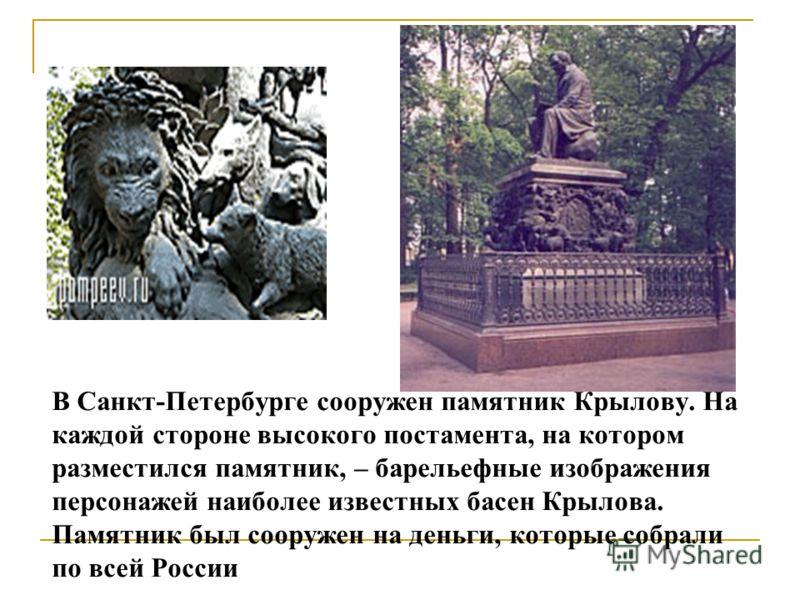 В Санкт-Петербурге сооружен памятник Крылову. На каждой стороне высокого постамента, на котором разместился памятник, – барельефные изображения персонажей наиболее известных басен Крылова. Памятник был сооружен на деньги, которые собрали по всей Росс