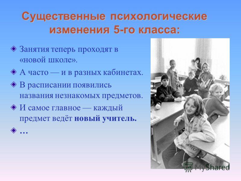 Существенные психологические изменения 5-го класса: Занятия теперь проходят в «новой школе». А часто и в разных кабинетах. В расписании появились названия незнакомых предметов. И самое главное каждый предмет ведёт новый учитель. …