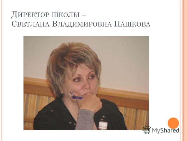 Д ИРЕКТОР ШКОЛЫ – С ВЕТЛАНА В ЛАДИМИРОВНА П АШКОВА