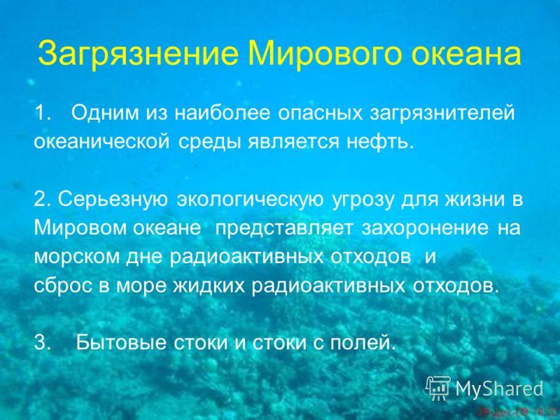 Загрязнение Мирового океана 1.Одним из наиболее опасных загрязнителей океанической среды является нефть. 2. Серьезную экологическую угрозу для жизни в Мировом океане представляет захоронение на морском дне радиоактивных отходов и сброс в море жидких
