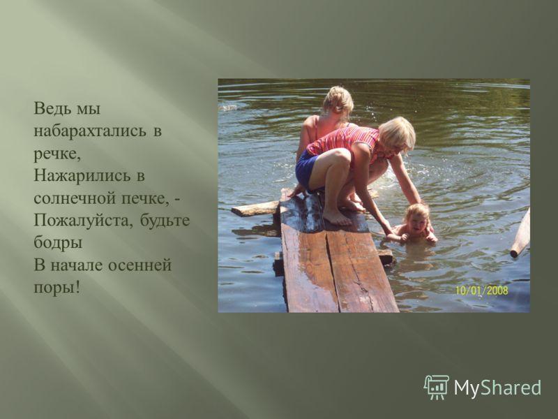 Ведь мы набарахтались в речке, Нажарились в солнечной печке, - Пожалуйста, будьте бодры В начале осенней поры !