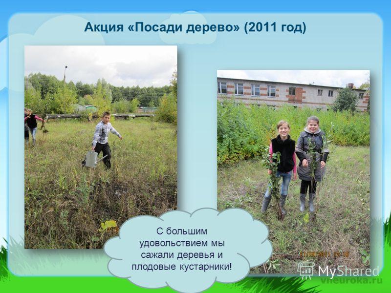 Акция «Посади дерево» (2011 год) С большим удовольствием мы сажали деревья и плодовые кустарники!