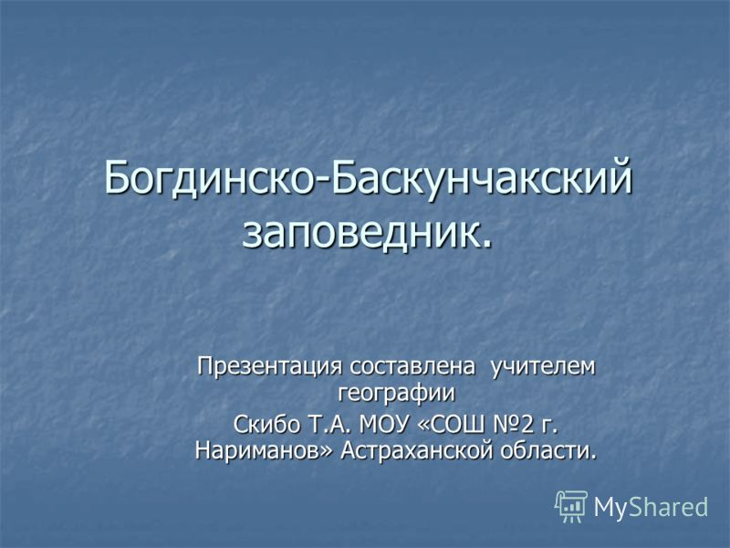 Богдинско-Баскунчакский заповедник. Презентация составлена учителем географии Скибо Т.А. МОУ «СОШ 2 г. Нариманов» Астраханской области.
