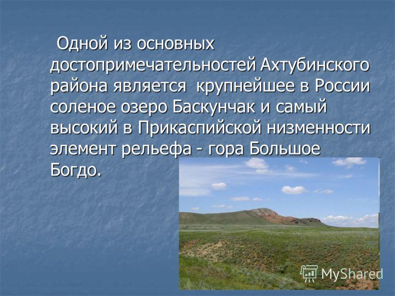 Одной из основных достопримечательностей Ахтубинского района является крупнейшее в России соленое озеро Баскунчак и самый высокий в Прикаспийской низменности элемент рельефа - гора Большое Богдо. Одной из основных достопримечательностей Ахтубинского