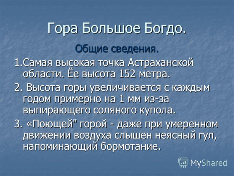 Гора Большое Богдо. Общие сведения. 1.Самая высокая точка Астраханской области. Ёе высота 152 метра. 2. Высота горы увеличивается с каждым годом примерно на 1 мм из-за выпирающего соляного купола. 3. «Поющей