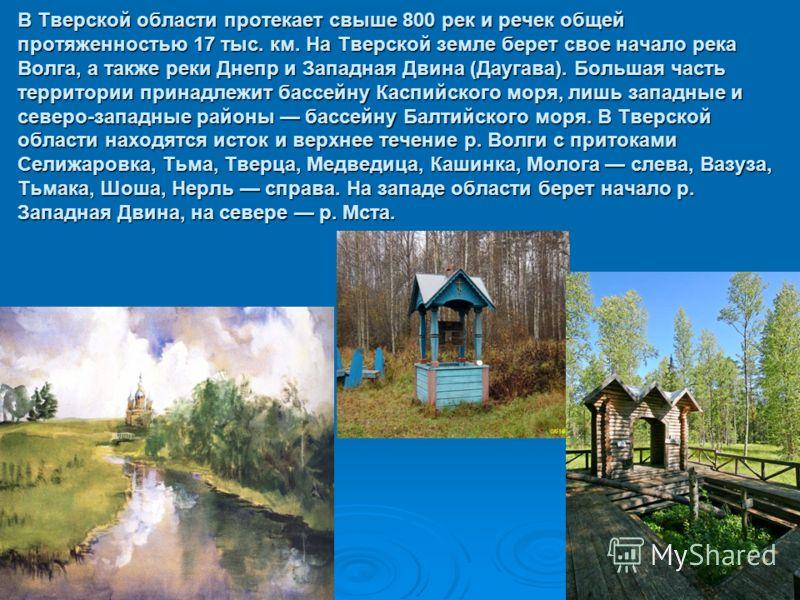 В Тверской области протекает свыше 800 рек и речек общей протяженностью 17 тыс. км. На Тверской земле берет свое начало река Волга, а также реки Днепр и Западная Двина (Даугава). Большая часть территории принадлежит бассейну Каспийского моря, лишь за