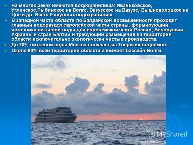 На многих реках имеются водохранилища: Иваньковское, Угличское,Рыбинское на Волге, Вазузское на Вазузе, Вышневолоцкое на Цне и др. Всего 9 крупных водохранилищ. На многих реках имеются водохранилища: Иваньковское, Угличское,Рыбинское на Волге, Вазузс