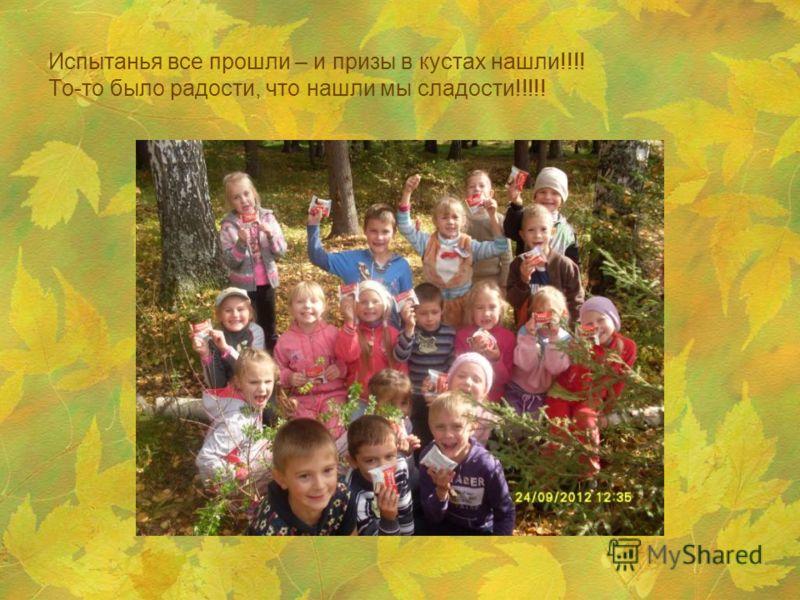 Испытанья все прошли – и призы в кустах нашли!!!! То-то было радости, что нашли мы сладости!!!!!