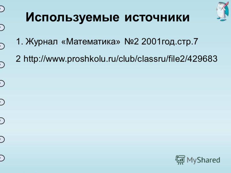 Используемые источники 1. Журнал «Математика» 2 2001год.стр.7 http://www.proshkolu.ru/club/classru/file2/4296832
