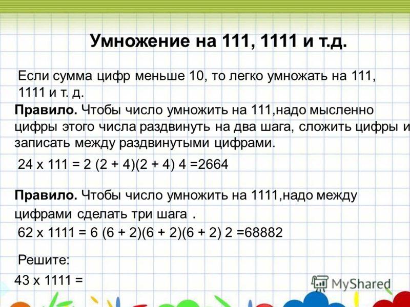 Умножение на 111, 1111 и т.д. Правило. Чтобы число умножить на 111,надо мысленно цифры этого числа раздвинуть на два шага, сложить цифры и записать между раздвинутыми цифрами. 24 х 111 = 2 (2 + 4)(2 + 4) 4 =2664 Если сумма цифр меньше 10, то легко ум
