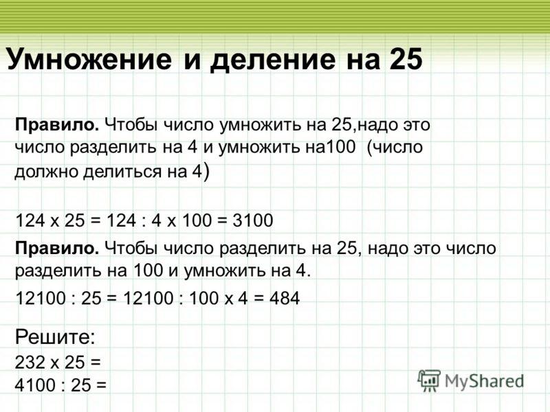 Умножение и деление на 25 Правило. Чтобы число умножить на 25,надо это число разделить на 4 и умножить на100 (число должно делиться на 4 ) 124 х 25 = 124 : 4 х 100 = 3100 Правило. Чтобы число разделить на 25, надо это число разделить на 100 и умножит