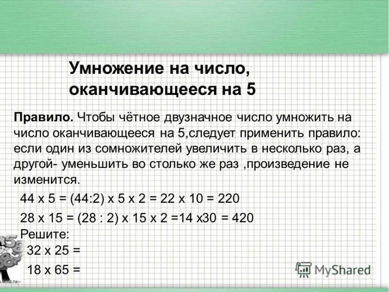 Умножение на число, оканчивающееся на 5 Правило. Чтобы чётное двузначное число умножить на число оканчивающееся на 5,следует применить правило: если один из сомножителей увеличить в несколько раз, а другой- уменьшить во столько же раз,произведение не