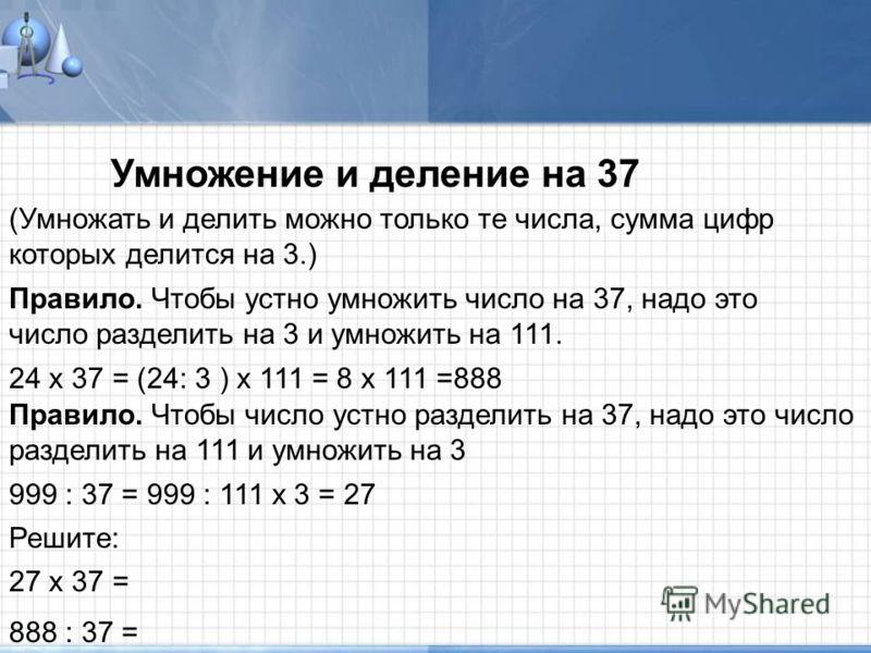 Умножение и деление на 37 (Умножать и делить можно только те числа, сумма цифр которых делится на 3.) Правило. Чтобы устно умножить число на 37, надо это число разделить на 3 и умножить на 111. Правило. Чтобы число устно разделить на 37, надо это чис