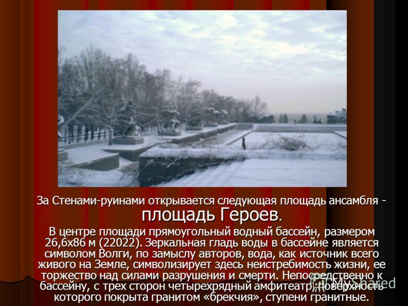 За Стенами-руинами открывается следующая площадь ансамбля - площадь Героев. В центре площади прямоугольный водный бассейн, размером 26,6х86 м (22022). Зеркальная гладь воды в бассейне является символом Волги, по замыслу авторов, вода, как источник вс