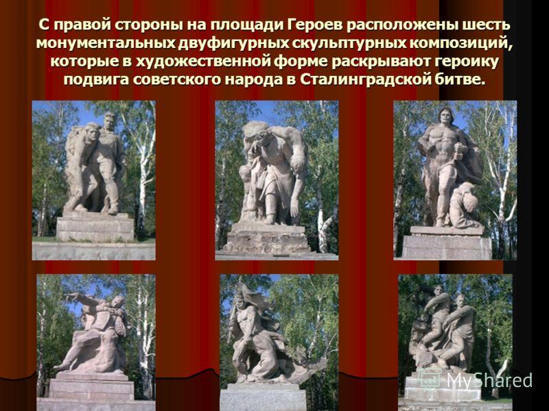 С правой стороны на площади Героев расположены шесть монументальных двуфигурных скульптурных композиций, которые в художественной форме раскрывают героику подвига советского народа в Сталинградской битве.