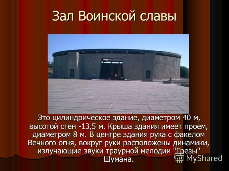 Зал Воинской славы Это цилиндрическое здание, диаметром 40 м, высотой стен -13,5 м. Крыша здания имеет проем, диаметром 8 м. В центре здания рука с факелом Вечного огня, вокруг руки расположены динамики, излучающие звуки траурной мелодии